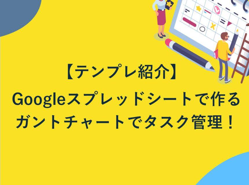 【テンプレ紹介】Googleスプレッドシートで作るガントチャートで楽々タスク管理!