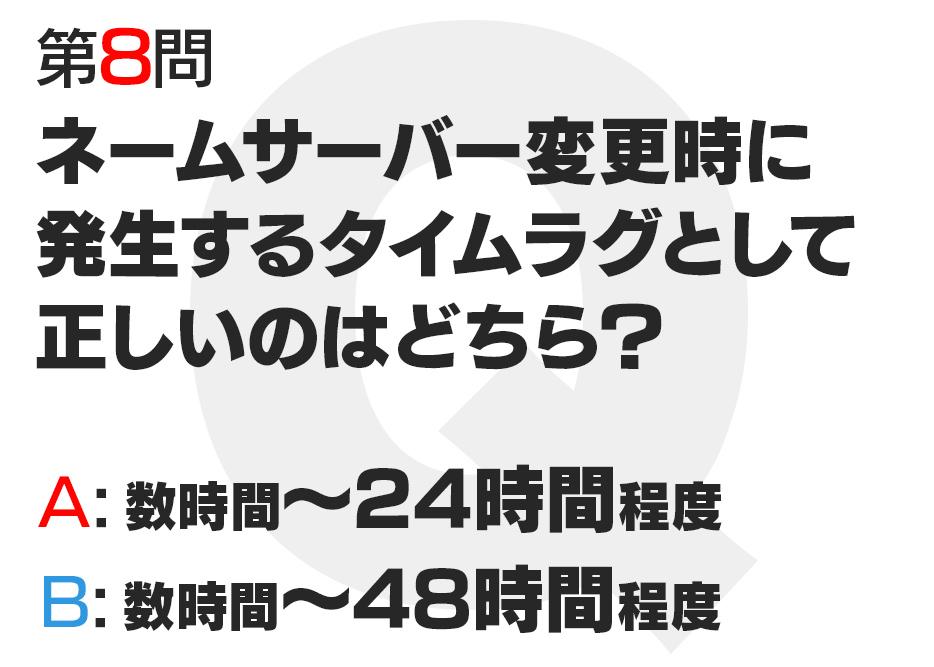 ネームサーバー変更時に発生するタイムラグとして正しいのはどちら?  A:数時間〜24時間程度  B:数時間〜48時間程度